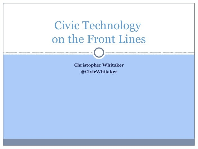 Civic Technology  on the Front Lines  Christopher Whitaker  @CivicWhitaker
