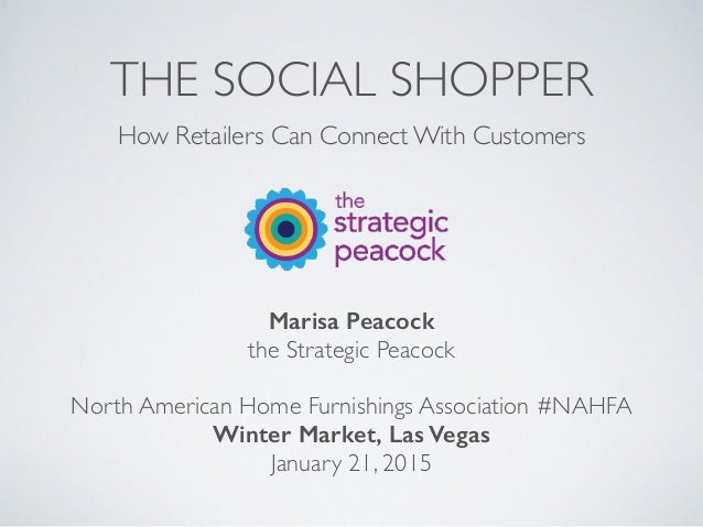 THE SOCIAL SHOPPER How Retailers Can Connect With Customers Marisa Peacock the Strategic Peacock North American Home Furni...