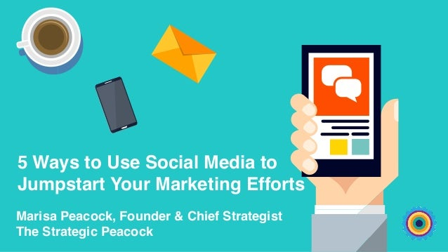 5 Ways to Use Social Media to Jumpstart Your Marketing Efforts Marisa Peacock, Founder & Chief Strategist The Strategic Pe...