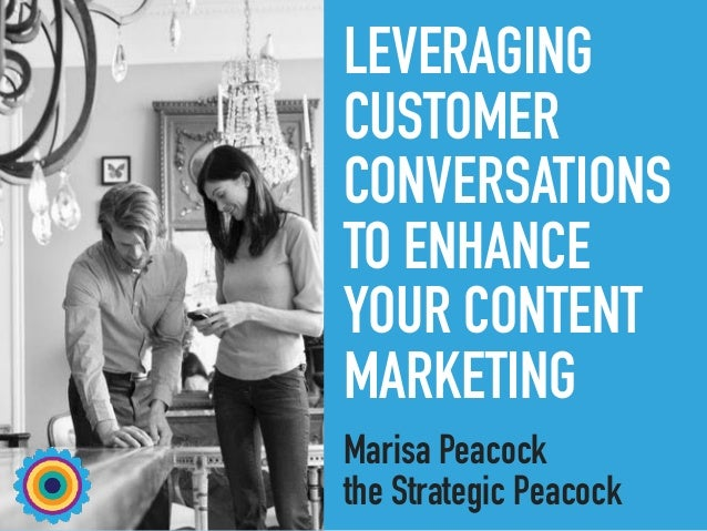 LEVERAGING CUSTOMER CONVERSATIONS TO ENHANCE YOUR CONTENT MARKETING Marisa Peacock the Strategic Peacock