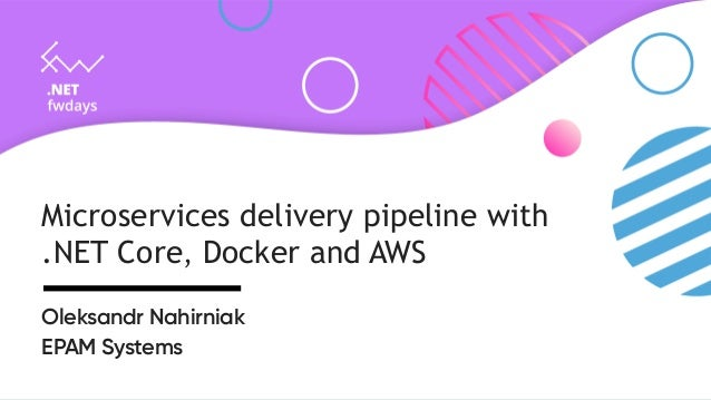 Microservices delivery pipeline with .NET Core, Docker and AWS Oleksandr Nahirniak EPAM Systems