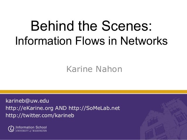 Behind the Scenes:Information Flows in NetworksKarine Nahonkarineb@uw.eduhttp://eKarine.org AND http://SoMeLab.nethttp://t...