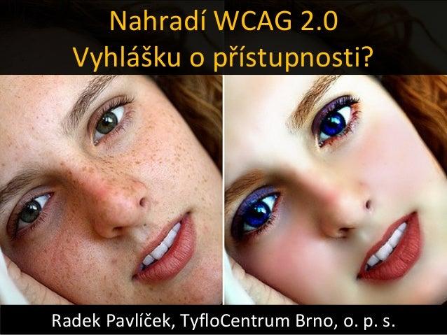 Nahradí WCAG 2.0  Vyhlášku o přístupnosti?Radek Pavlíček, TyfloCentrum Brno, o. p. s.