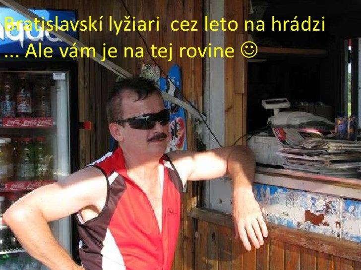Bratislavskí lyžiari  cez leto na hrádzi<br />... Ale vám je na tej rovine <br />