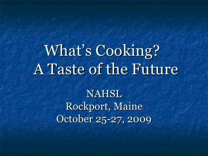 What's Cooking? A Taste of the Future         NAHSL     Rockport, Maine    October 25-27, 2009