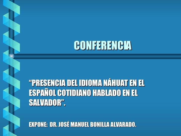 """CONFERENCIA """" PRESENCIA DEL IDIOMA NÁHUAT EN EL ESPAÑOL COTIDIANO HABLADO EN EL SALVADOR"""". EXPONE:  DR. JOSÉ MANUEL BONILL..."""