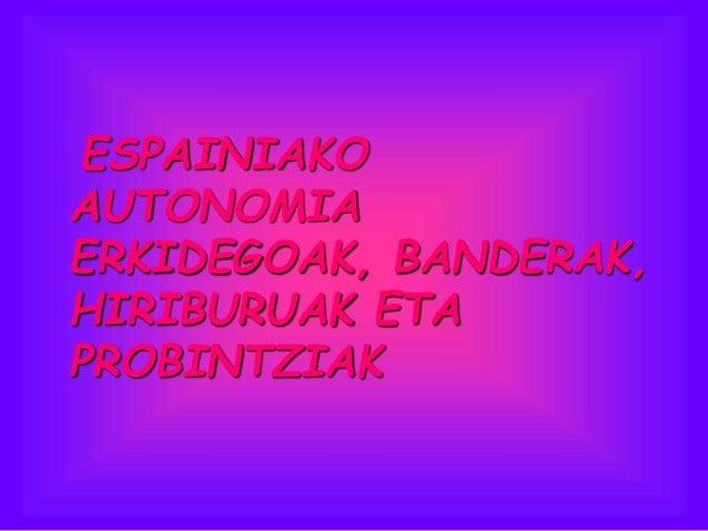 ESPAINIAKO AUTONOMIA ERKIDEGOAK, BANDERAK, HIRIBURUAK ETA PROBINTZIAK