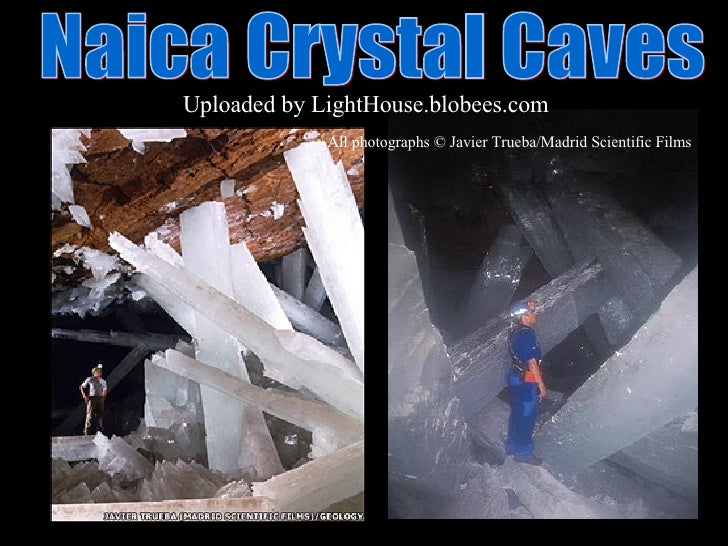 Naica Crystal Caves  Uploaded by   LightHouse.blobees.com All photographs © Javier Trueba/Madrid Scientific Films