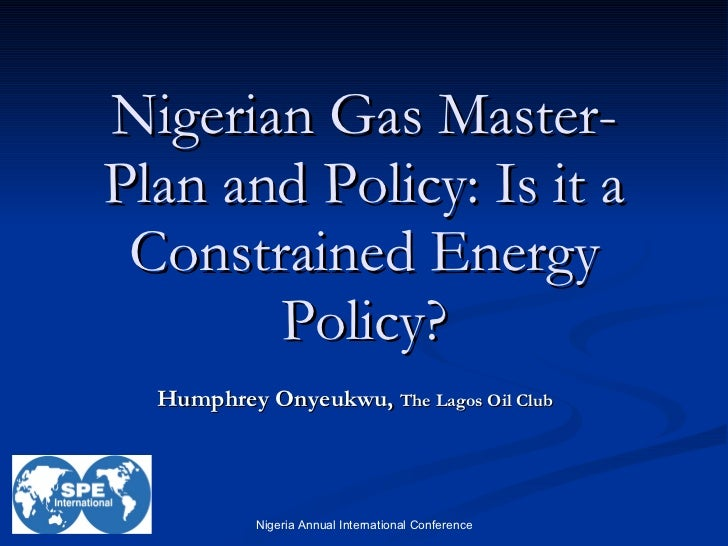 Nigerian Gas Master-Plan and Policy: Is it a Constrained Energy Policy? Humphrey Onyeukwu,  The Lagos Oil Club