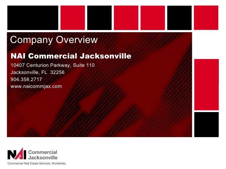 Company Overview <ul><li>NAI Commercial Jacksonville </li></ul><ul><li>10407 Centurion Parkway, Suite 110 </li></ul><ul><l...