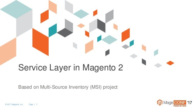 © 2017 Magento, Inc. Page | 1 '17 Service Layer in Magento 2 Based on Multi-Source Inventory (MSI) project