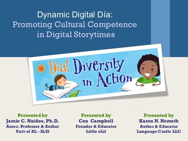 Dynamic Digital Día: Promoting Cultural Competence in Digital Storytimes Presented by Jamie C. Naidoo, Ph.D. Assoc. Profes...