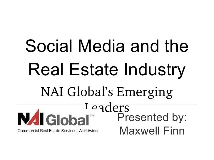 Social Media and the Real Estate Industry <ul><li>NAI Global's Emerging Leaders </li></ul>Presented by: Maxwell Finn