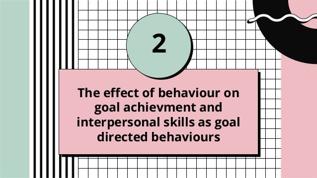 The effect of behaviour on goal achievment and interpersonal skills as goal directed behaviours 2