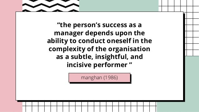 """manghan (1986) """"the person's success as a manager depends upon the ability to conduct oneself in the complexity of the org..."""