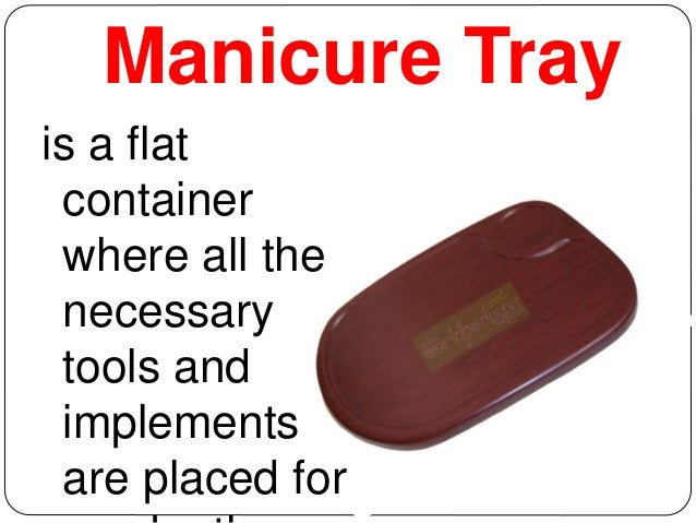 Manicure Tray  is a flat  container  where all the  necessary  tools and  implements  are placed for  use by the