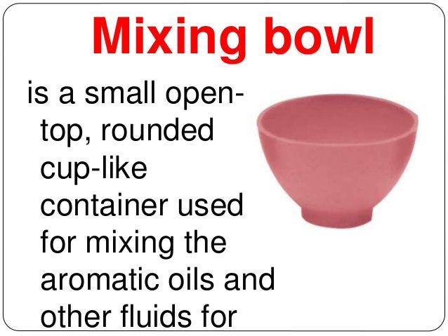 Mixing bowl  is a small open-top,  rounded  cup-like  container used  for mixing the  aromatic oils and  other fluids for