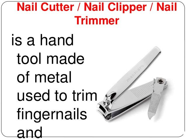 Nail Cutter / Nail Clipper / Nail  Trimmer  is a hand  tool made  of metal  used to trim  fingernails  and