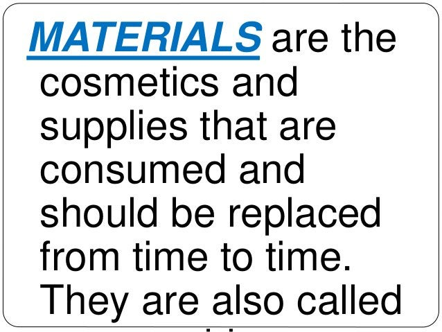 MATERIALS are the  cosmetics and  supplies that are  consumed and  should be replaced  from time to time.  They are also c...