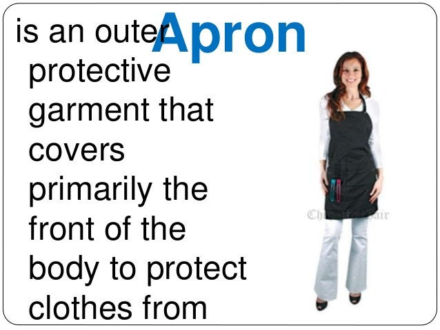 is an outeAr pron  protective  garment that  covers  primarily the  front of the  body to protect  clothes from