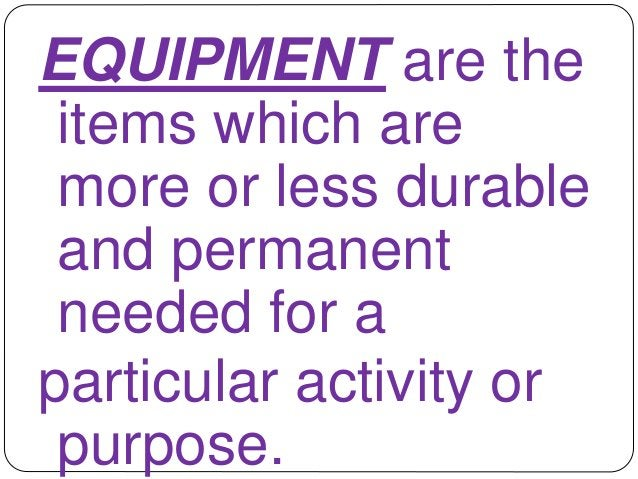 EQUIPMENT are the  items which are  more or less durable  and permanent  needed for a  particular activity or  purpose.