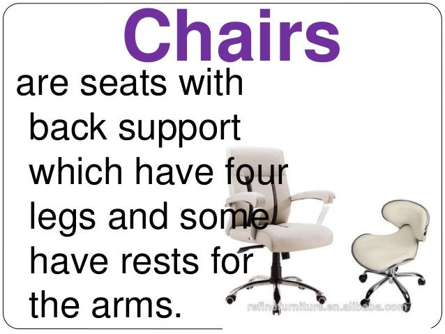 Chairs  are seats with  back support  which have four  legs and some  have rests for  the arms.
