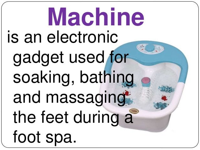 Machine  is an electronic  gadget used for  soaking, bathing  and massaging  the feet during a  foot spa.