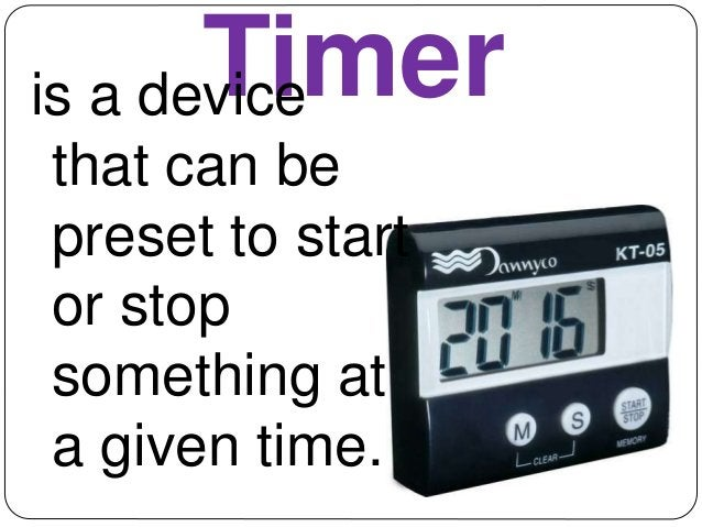 Timer is a device  that can be  preset to start  or stop  something at  a given time.