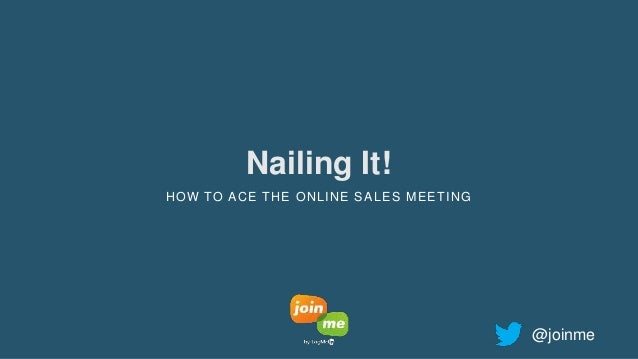 Nailing It! HOW TO ACE THE ONLINE SALES MEETING @joinme