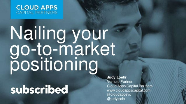 Nailing your go-to-market positioning Judy Loehr Venture Partner Cloud Apps Capital Partners www.cloudappscapital.com @clo...