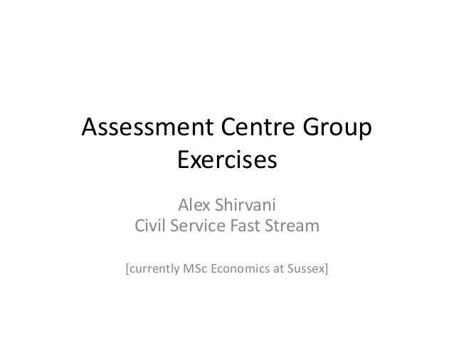 Assessment Centre Group Exercises Alex Shirvani Civil Service Fast Stream [currently MSc Economics at Sussex]