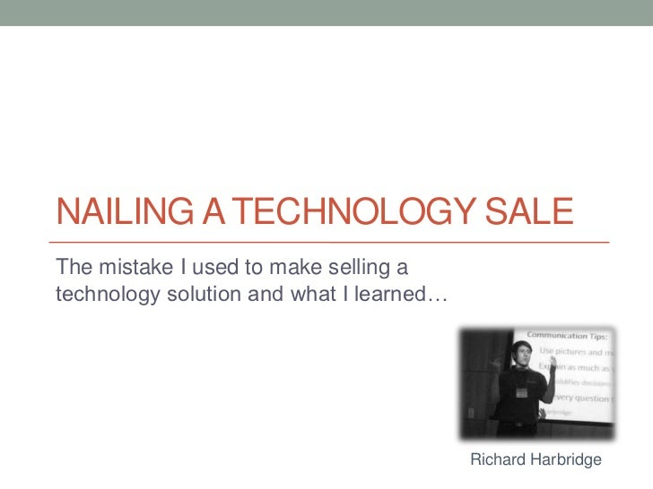 Nailing A Technology Sale<br />The mistake I used to make selling a technology solution and what I learned…<br />Richard H...