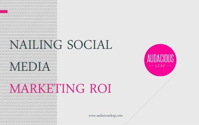 NAILING SOCIAL MEDIA MARKETING ROI www.audaciousleap.com
