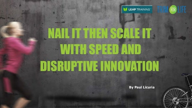 NAIL IT THEN SCALE IT WITH SPEED AND DISRUPTIVE INNOVATION By Paul Licuria