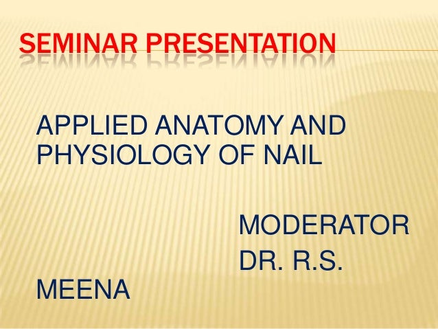SEMINAR PRESENTATION APPLIED ANATOMY AND PHYSIOLOGY OF NAIL MODERATOR DR. R.S. MEENA
