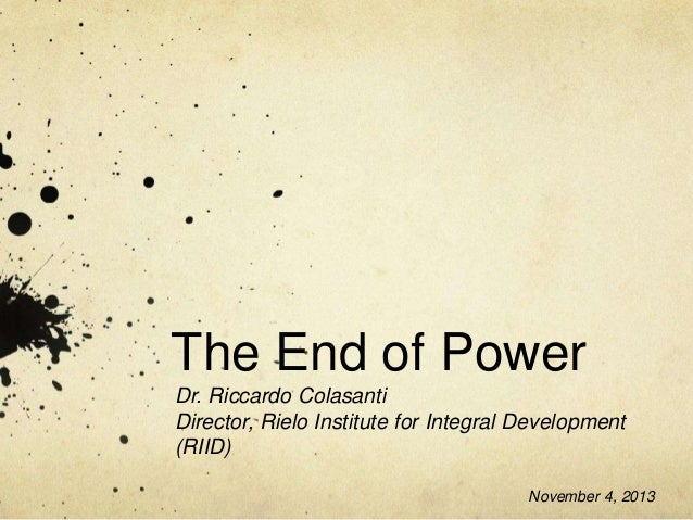 The End of Power Dr. Riccardo Colasanti Director, Rielo Institute for Integral Development (RIID) November 4, 2013