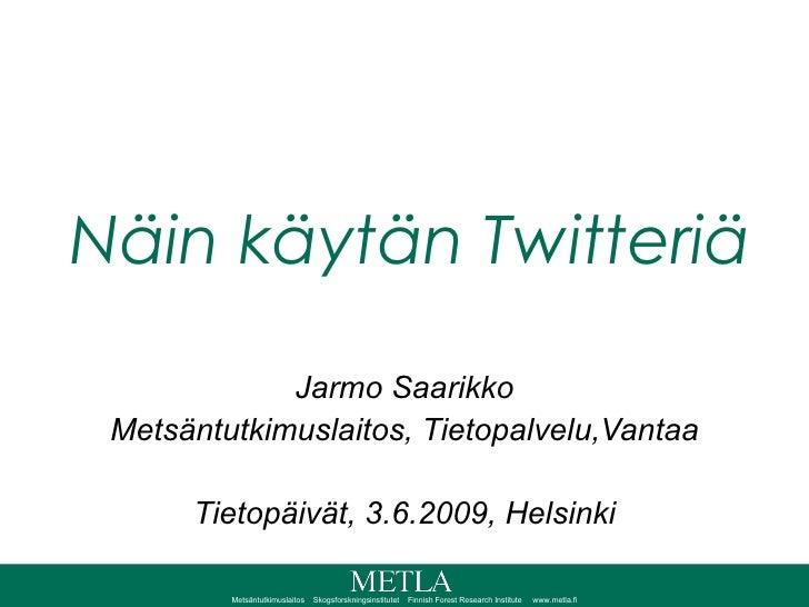 Näin käytän Twitteriä Jarmo Saarikko Metsäntutkimuslaitos, Tietopalvelu,Vantaa Tietopäivät, 3.6.2009, Helsinki