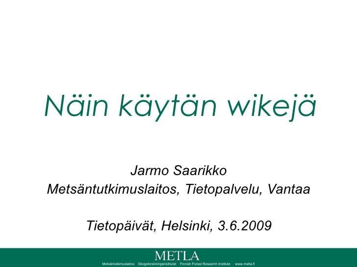 Näin käytän wikejä Jarmo Saarikko Metsäntutkimuslaitos, Tietopalvelu, Vantaa Tietopäivät, Helsinki, 3.6.2009