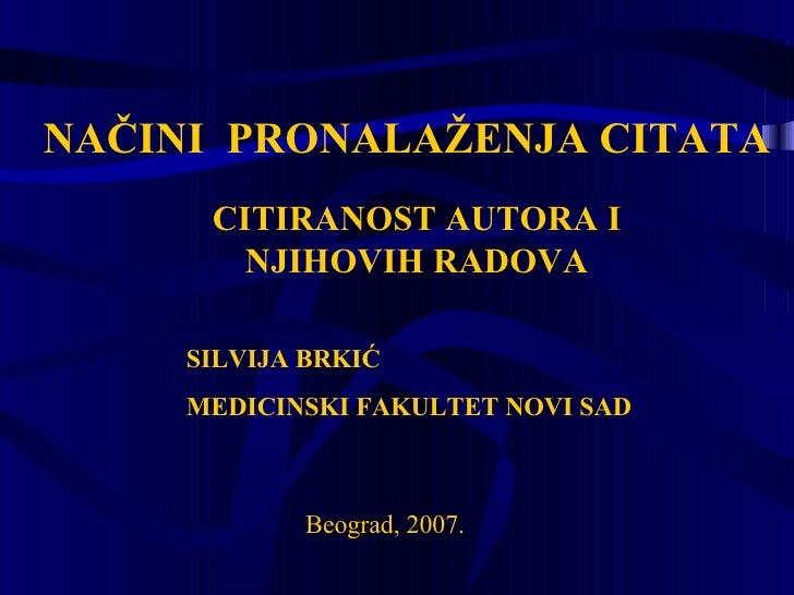NAČINI  PRONALAŽENJA CITATA CITIRANOST AUTORA I NJIHOVIH RADOVA B eograd , 2007 . SILVIJA BRKIĆ MEDICINSKI FAKULTET NOVI SAD