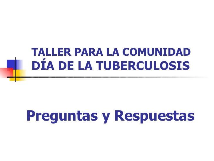 TALLER PARA LA COMUNIDAD  DÍA DE LA TUBERCULOSIS Preguntas y Respuestas