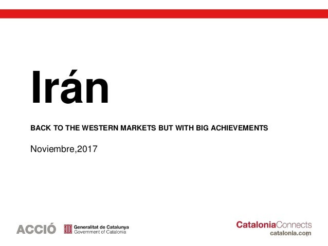 1 Irán BACK TO THE WESTERN MARKETS BUT WITH BIG ACHIEVEMENTS Noviembre,2017