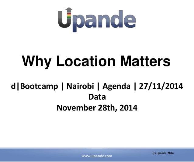 Why Location Matters  d Bootcamp   Nairobi   Agenda   27/11/2014  www.upande.com  (c) Upande 2014  Data  November 28th, 20...