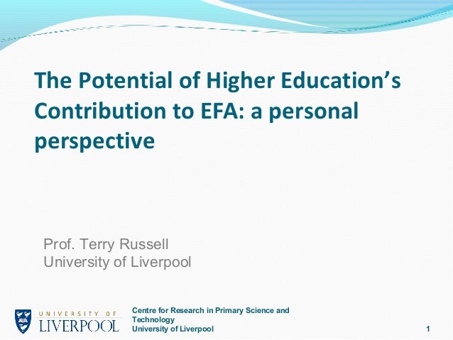 The Potential of Higher Education'sContribution to EFA: a personalperspectiveProf. Terry RussellUniversity of Liverpool   ...