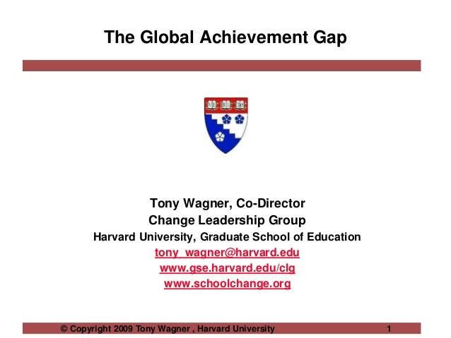 © Copyright 2009 Tony Wagner , Harvard University 1 The Global Achievement Gap Tony Wagner, Co-Director Change Leadership ...