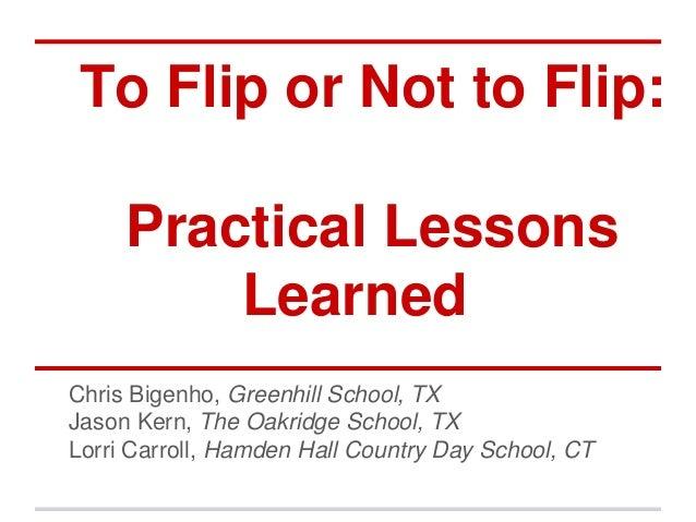 To Flip or Not to Flip:     Practical Lessons         LearnedChris Bigenho, Greenhill School, TXJason Kern, The Oakridge S...