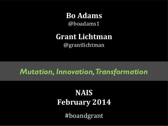 Bo Adams @boadams1  Grant Lichtman @grantlichtman  Mutation, Innovation,Transformation NAIS February 2014 #boandgrant