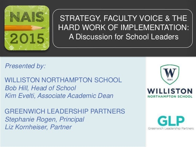 STRATEGY, FACULTY VOICE & THE HARD WORK OF IMPLEMENTATION: A Discussion for School Leaders Presented by: WILLISTON NORTHAM...