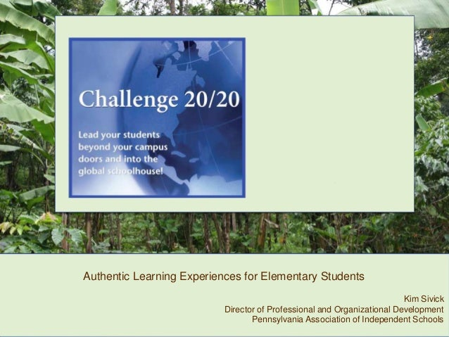 Authentic Learning Experiences for Elementary Students Kim Sivick Director of Professional and Organizational Development ...
