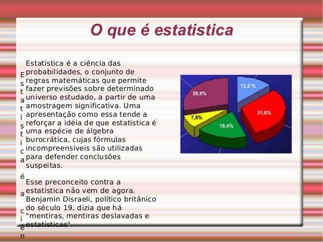 O que é estatistica E s t a t í s t i c a é a c i ê n Estatística é a ciência das probabilidades, o conjunto de regras mat...
