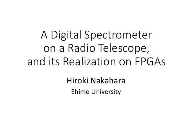ADigitalSpectrometer onaRadioTelescope, anditsRealizationonFPGAs HirokiNakahara EhimeUniversity